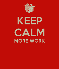 Poster: KEEP CALM MORE WORK