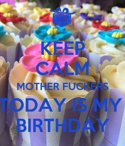 Poster: KEEP CALM MOTHER FUCKERS TODAY IS MY  BIRTHDAY