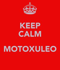 Poster: KEEP CALM  MOTOXULEO