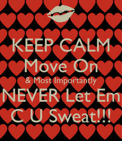 Poster: KEEP CALM Move On & Most Importantly NEVER Let Em C U Sweat!!!