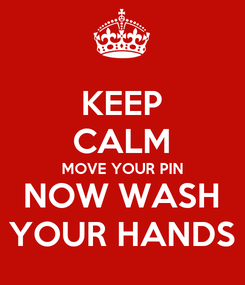 Poster: KEEP CALM MOVE YOUR PIN NOW WASH YOUR HANDS