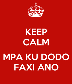 Poster: KEEP CALM  MPA KU DODO FAXI ANO