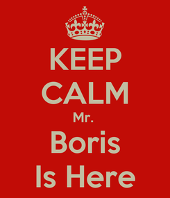 Poster: KEEP CALM Mr.  Boris Is Here