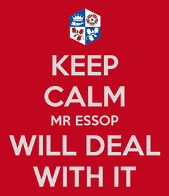 Poster: KEEP CALM MR ESSOP  WILL DEAL  WITH IT