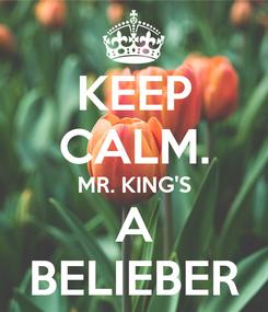Poster: KEEP CALM. MR. KING'S A BELIEBER