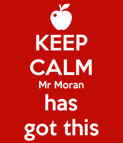 Poster: KEEP CALM Mr Moran has got this