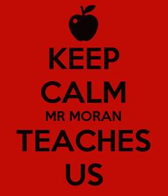Poster: KEEP CALM MR MORAN TEACHES US