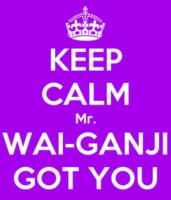 Poster: KEEP CALM Mr. WAI-GANJI GOT YOU