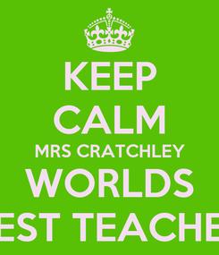 Poster: KEEP CALM MRS CRATCHLEY WORLDS BEST TEACHER