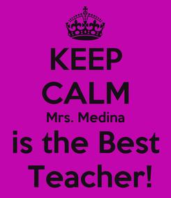 Poster: KEEP CALM Mrs. Medina is the Best  Teacher!