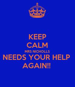 Poster: KEEP CALM MRS NICHOLLS  NEEDS YOUR HELP  AGAIN!!