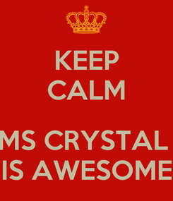 Poster: KEEP CALM  MS CRYSTAL  IS AWESOME