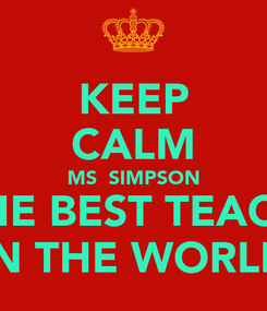 Poster: KEEP CALM MS  SIMPSON IS THE BEST TEACHER IN THE WORLD