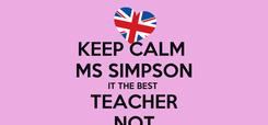 Poster: KEEP CALM  MS SIMPSON IT THE BEST  TEACHER NOT