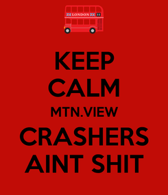 Poster: KEEP CALM MTN.VIEW CRASHERS AINT SHIT