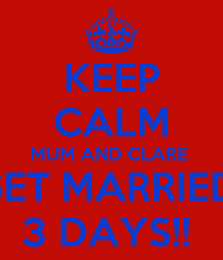 Poster: KEEP CALM MUM AND CLARE  GET MARRIED  3 DAYS!!