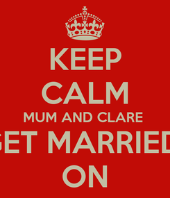Poster: KEEP CALM MUM AND CLARE  GET MARRIED  ON