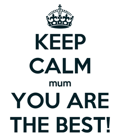 Poster: KEEP CALM mum YOU ARE THE BEST!