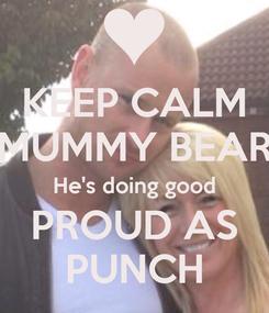 Poster: KEEP CALM MUMMY BEAR He's doing good PROUD AS PUNCH