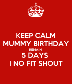 Poster: KEEP CALM MUMMY BIRTHDAY REMAIN  5 DAYS  I NO FIT SHOUT
