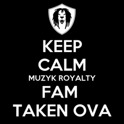 Poster: KEEP CALM MUZYK ROYALTY FAM  TAKEN OVA
