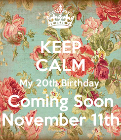 Poster: KEEP CALM My 20th Birthday  Coming Soon November 11th