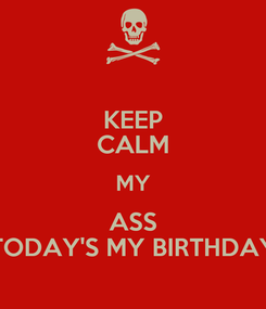 Poster: KEEP CALM MY ASS TODAY'S MY BIRTHDAY
