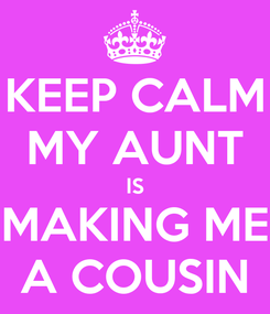 Poster: KEEP CALM MY AUNT IS MAKING ME A COUSIN
