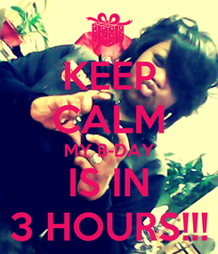 Poster: KEEP CALM MY B-DAY IS IN 3 HOURS!!!
