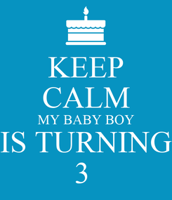 Poster: KEEP CALM MY BABY BOY IS TURNING 3