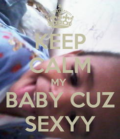 Poster: KEEP CALM MY  BABY CUZ SEXYY
