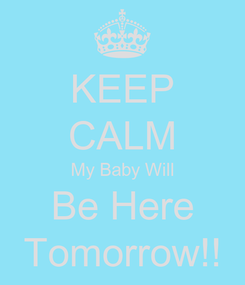 Poster: KEEP CALM My Baby Will Be Here Tomorrow!!