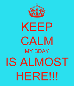 Poster: KEEP CALM MY BDAY IS ALMOST HERE!!!