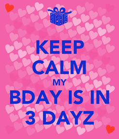 Poster: KEEP CALM MY BDAY IS IN 3 DAYZ
