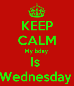 Poster: KEEP CALM My bday  Is  Wednesday