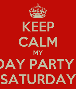 Poster: KEEP CALM MY BDAY PARTY IS SATURDAY