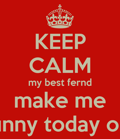 Poster: KEEP CALM my best fernd make me funny today on
