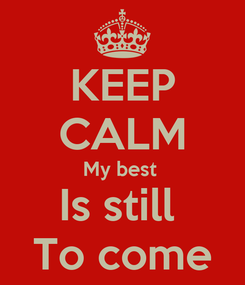 Poster: KEEP CALM My best  Is still  To come