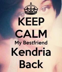 Poster: KEEP CALM My Bestfriend Kendria Back
