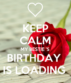 Poster: KEEP CALM MY BESTIE 'S BIRTHDAY  IS LOADING