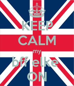 Poster: KEEP CALM my bff elke  ON