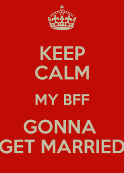 Poster: KEEP CALM MY BFF GONNA  GET MARRIED