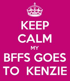 Poster: KEEP CALM MY BFFS GOES TO  KENZIE