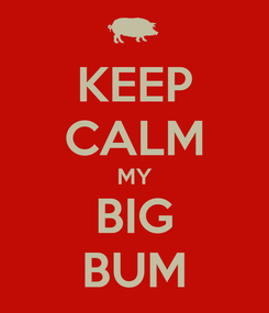 Poster: KEEP CALM MY BIG BUM