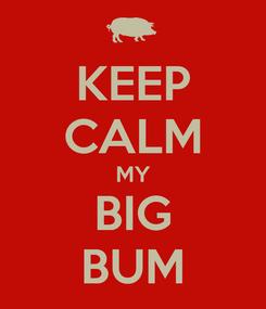 Poster: KEEP CALM MY BIG BUM