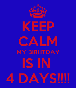 Poster: KEEP CALM MY BIRHTDAY IS IN  4 DAYS!!!!
