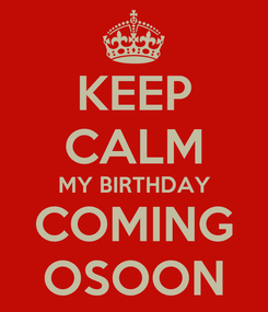 Poster: KEEP CALM MY BIRTHDAY COMING OSOON