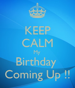 Poster: KEEP CALM My  Birthday  Coming Up !!