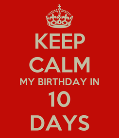 Poster: KEEP CALM MY BIRTHDAY IN 10 DAYS