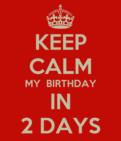 Poster: KEEP CALM MY  BIRTHDAY IN 2 DAYS